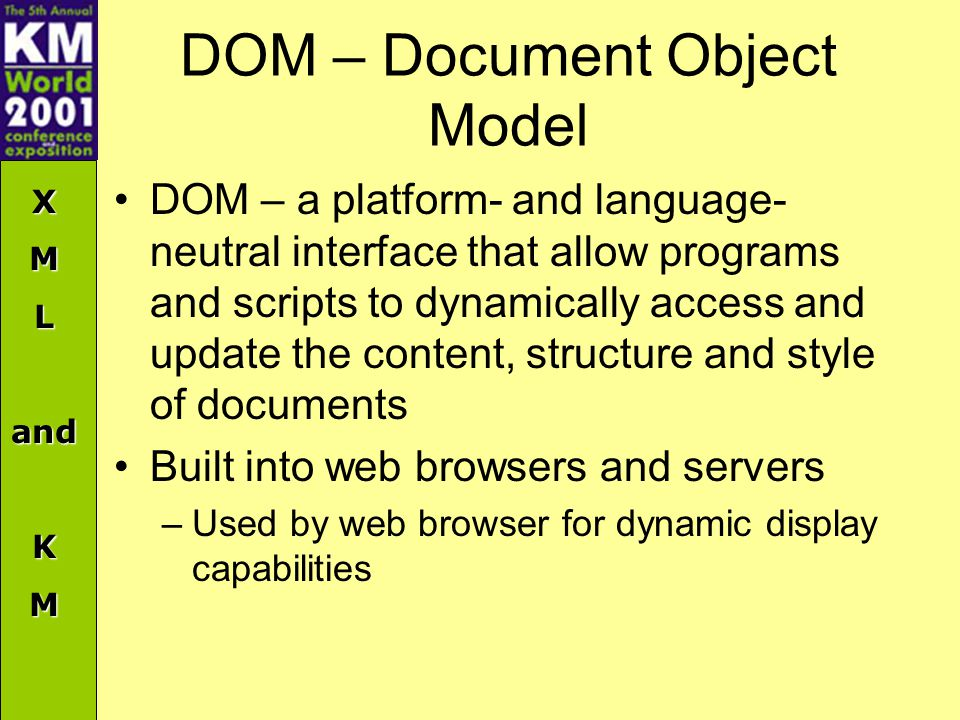 XMLandKM DOM – Document Object Model DOM – a platform- and language- neutral interface that allow programs and scripts to dynamically access and update the content, structure and style of documents Built into web browsers and servers –Used by web browser for dynamic display capabilities