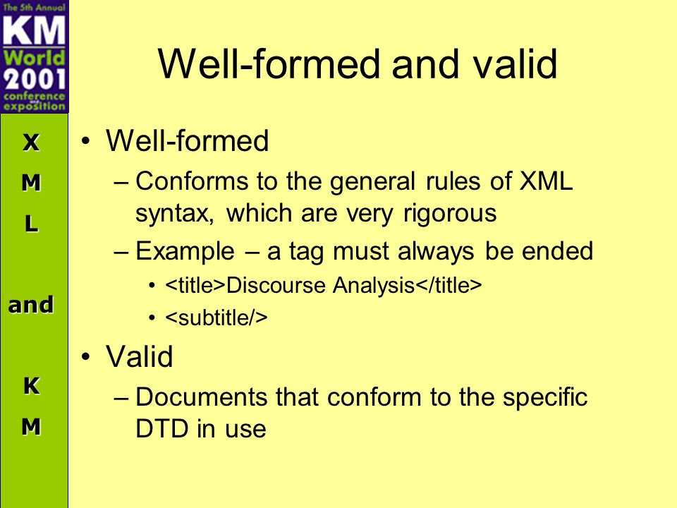 XMLandKM Well-formed and valid Well-formed –Conforms to the general rules of XML syntax, which are very rigorous –Example – a tag must always be ended Discourse Analysis Valid –Documents that conform to the specific DTD in use
