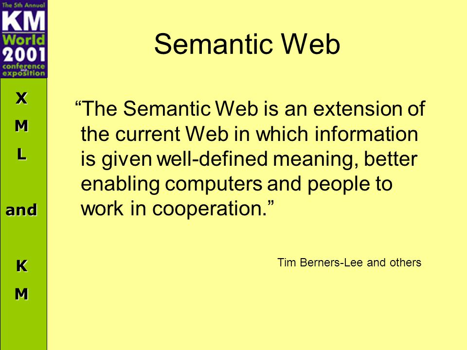 XMLandKM Semantic Web The Semantic Web is an extension of the current Web in which information is given well-defined meaning, better enabling computers and people to work in cooperation. Tim Berners-Lee and others