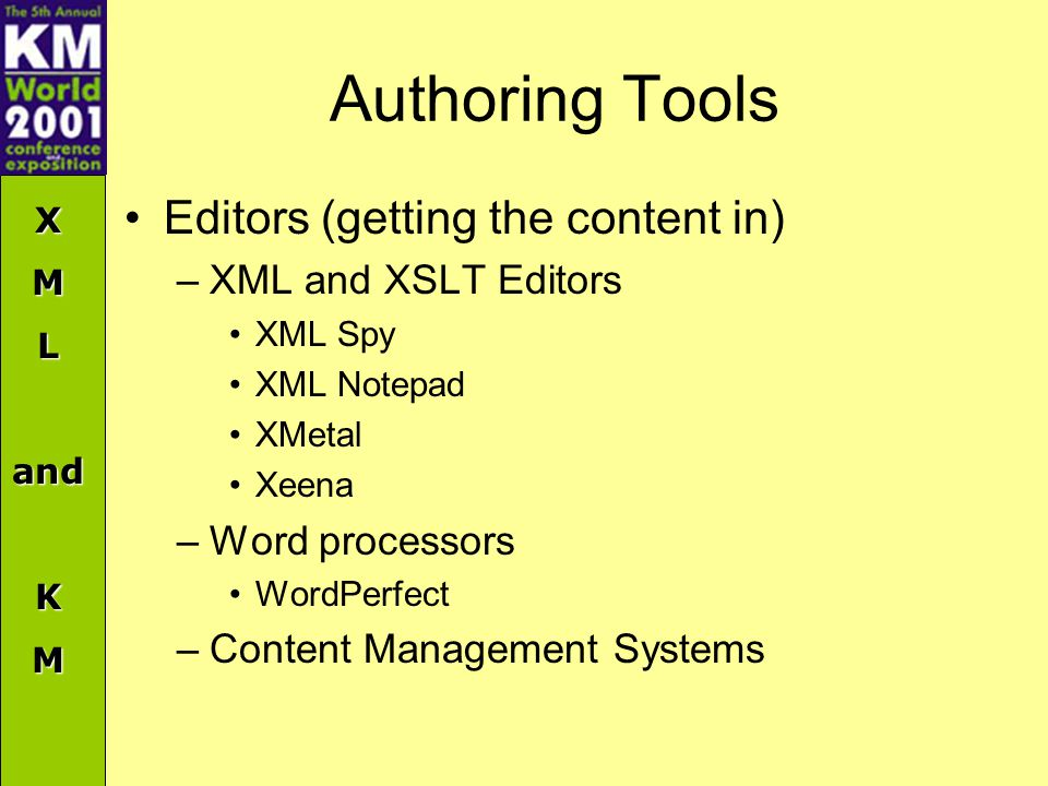 XMLandKM Authoring Tools Editors (getting the content in) –XML and XSLT Editors XML Spy XML Notepad XMetal Xeena –Word processors WordPerfect –Content Management Systems