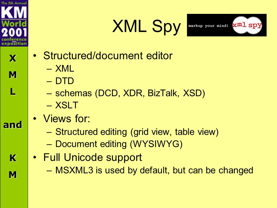 XMLandKM XML Spy Structured/document editor –XML –DTD –schemas (DCD, XDR, BizTalk, XSD) –XSLT Views for: –Structured editing (grid view, table view) –Document editing (WYSIWYG) Full Unicode support –MSXML3 is used by default, but can be changed