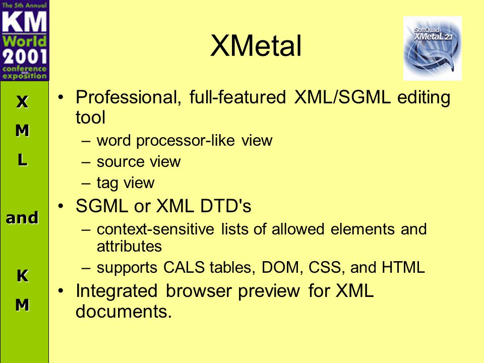 XMLandKM XMetal Professional, full-featured XML/SGML editing tool –word processor-like view –source view –tag view SGML or XML DTD s –context-sensitive lists of allowed elements and attributes –supports CALS tables, DOM, CSS, and HTML Integrated browser preview for XML documents.