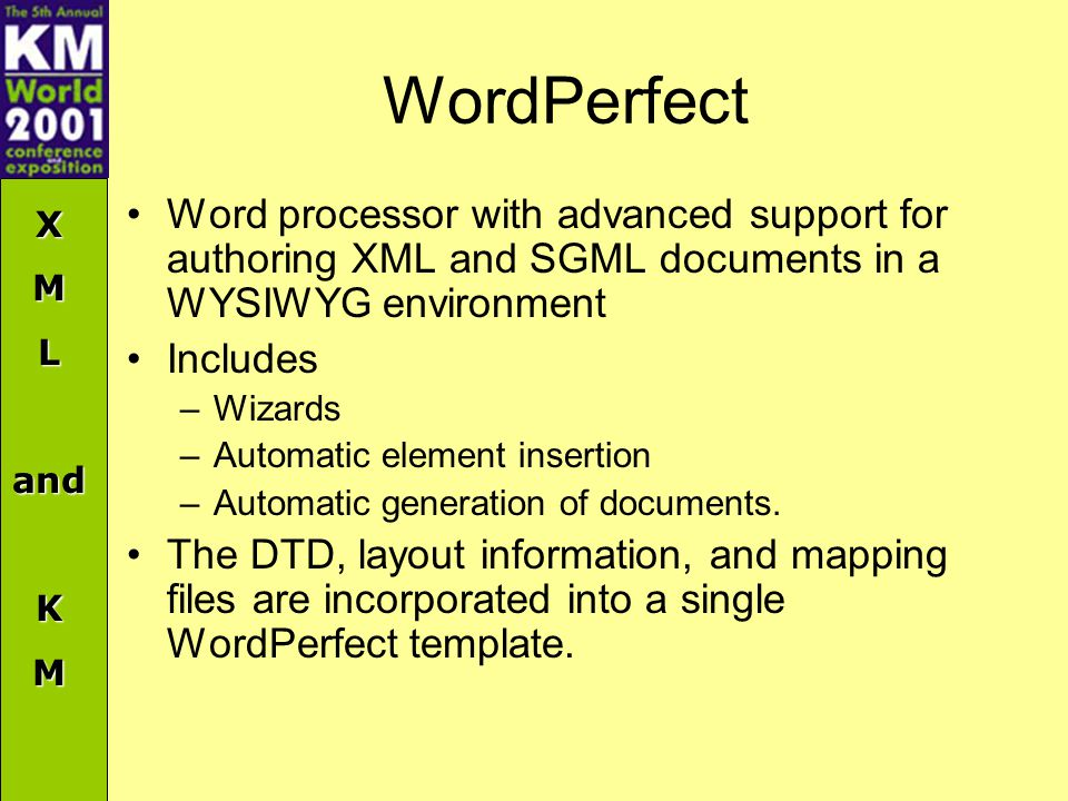 XMLandKM WordPerfect Word processor with advanced support for authoring XML and SGML documents in a WYSIWYG environment Includes –Wizards –Automatic element insertion –Automatic generation of documents.