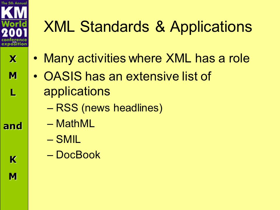 XMLandKM XML Standards & Applications Many activities where XML has a role OASIS has an extensive list of applications –RSS (news headlines) –MathML –SMIL –DocBook