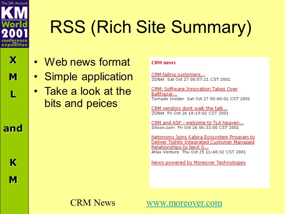 XMLandKM RSS (Rich Site Summary) CRM News www.moreover.comwww.moreover.com Web news format Simple application Take a look at the bits and peices