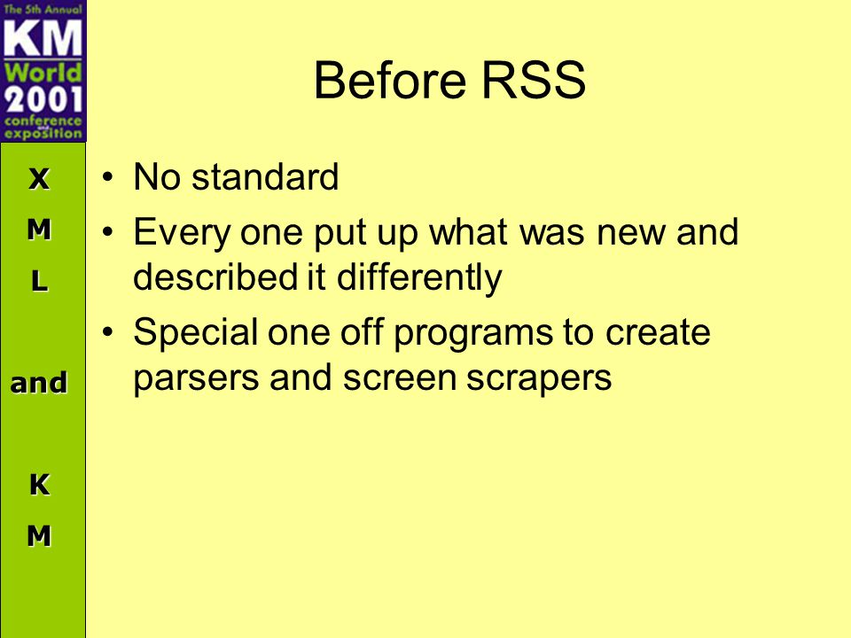 XMLandKM Before RSS No standard Every one put up what was new and described it differently Special one off programs to create parsers and screen scrapers