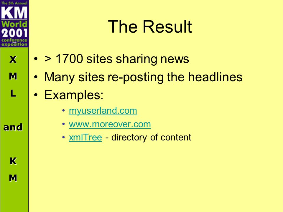 XMLandKM The Result > 1700 sites sharing news Many sites re-posting the headlines Examples: myuserland.com www.moreover.com xmlTree - directory of contentxmlTree