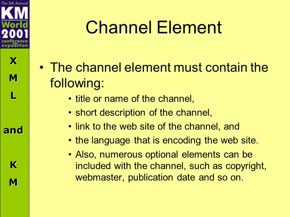 XMLandKM Channel Element The channel element must contain the following: title or name of the channel, short description of the channel, link to the web site of the channel, and the language that is encoding the web site.