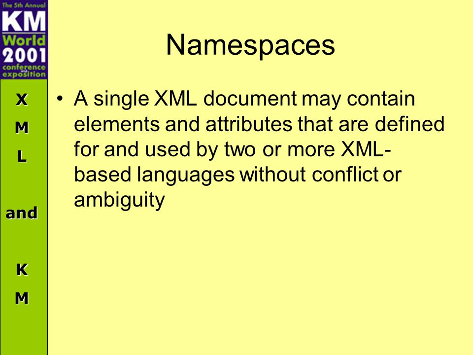 XMLandKM Namespaces A single XML document may contain elements and attributes that are defined for and used by two or more XML- based languages without conflict or ambiguity