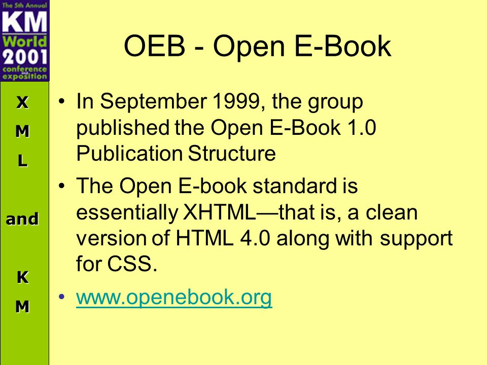 XMLandKM OEB - Open E-Book In September 1999, the group published the Open E-Book 1.0 Publication Structure The Open E-book standard is essentially XHTML—that is, a clean version of HTML 4.0 along with support for CSS.