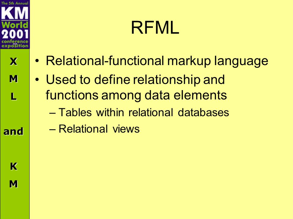 XMLandKM RFML Relational-functional markup language Used to define relationship and functions among data elements –Tables within relational databases –Relational views