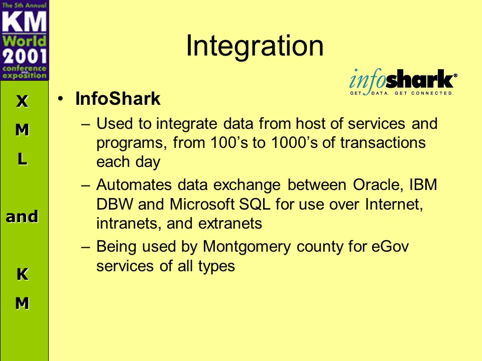 XMLandKM Integration InfoShark –Used to integrate data from host of services and programs, from 100's to 1000's of transactions each day –Automates data exchange between Oracle, IBM DBW and Microsoft SQL for use over Internet, intranets, and extranets –Being used by Montgomery county for eGov services of all types
