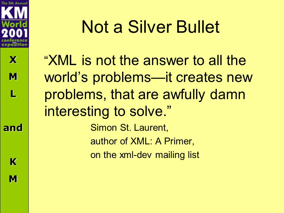 XMLandKM Not a Silver Bullet XML is not the answer to all the world's problems—it creates new problems, that are awfully damn interesting to solve. Simon St.