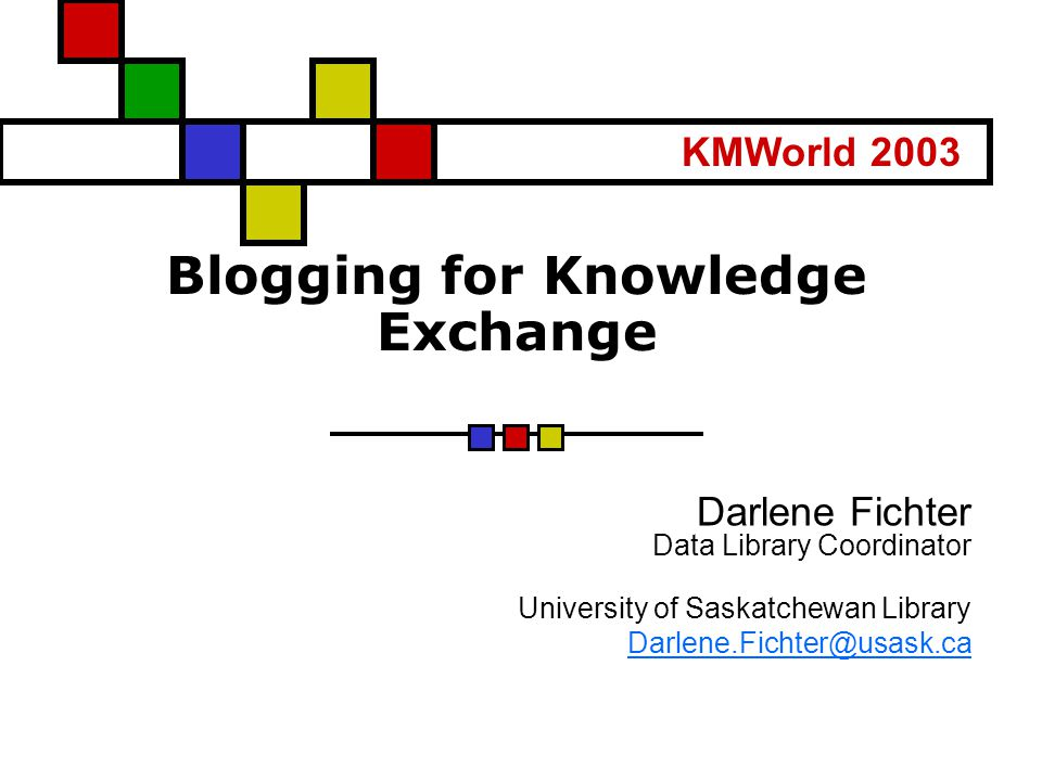 Blogging for Knowledge Exchange Darlene Fichter Data Library Coordinator University of Saskatchewan Library Darlene.Fichter@usask.ca KMWorld 2003