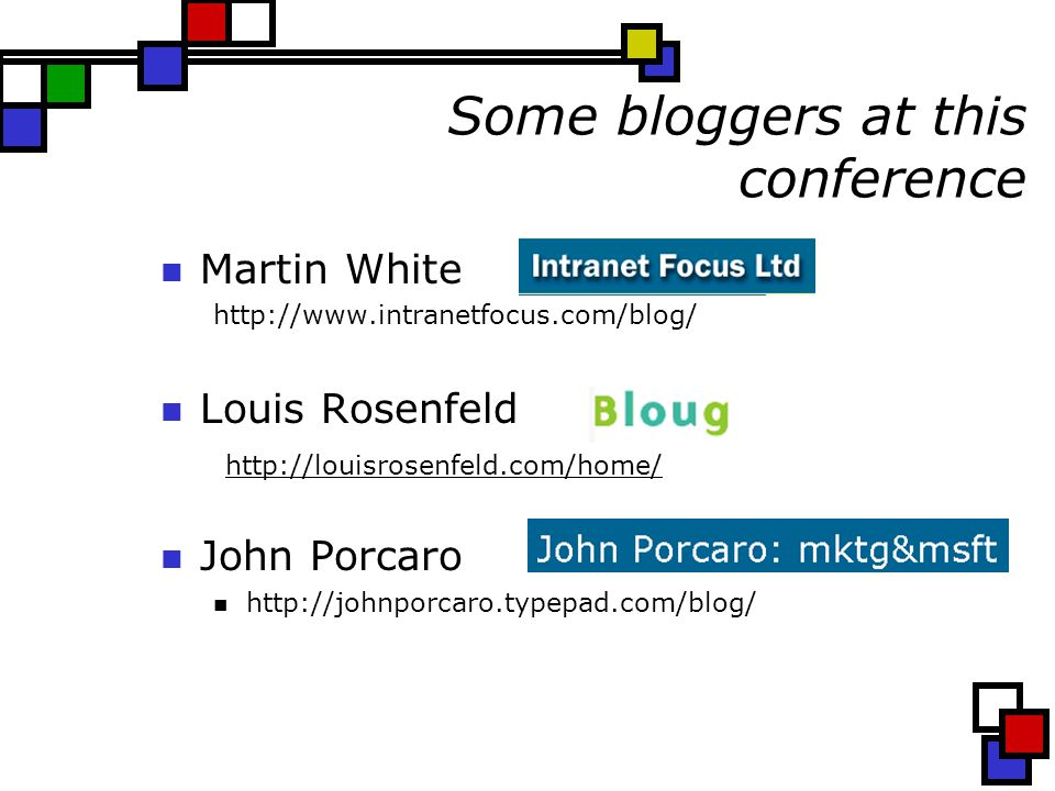 Some bloggers at this conference Martin White http://www.intranetfocus.com/blog/ Louis Rosenfeld http://louisrosenfeld.com/home/ John Porcaro http://johnporcaro.typepad.com/blog/