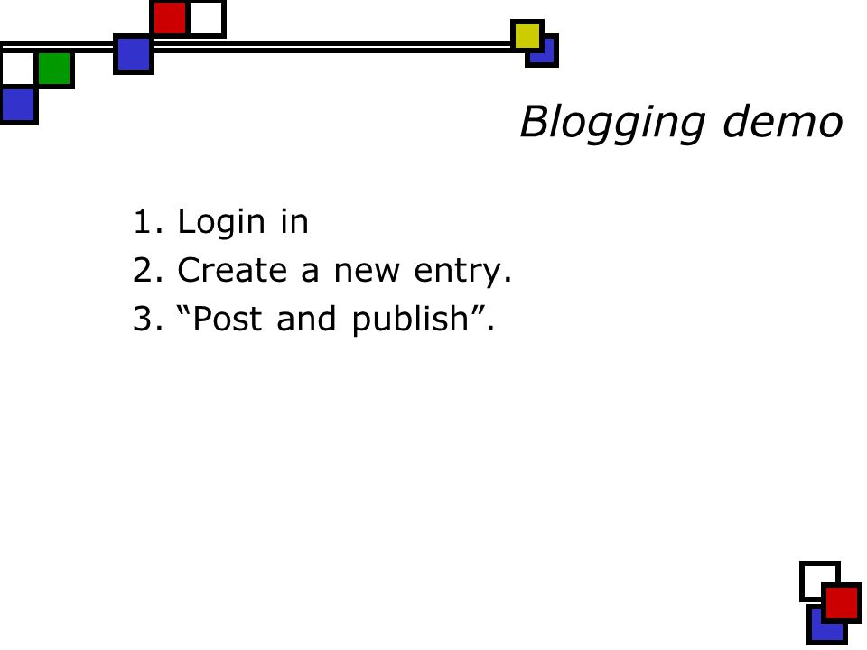 Blogging demo 1. Login in 2. Create a new entry. 3. Post and publish .