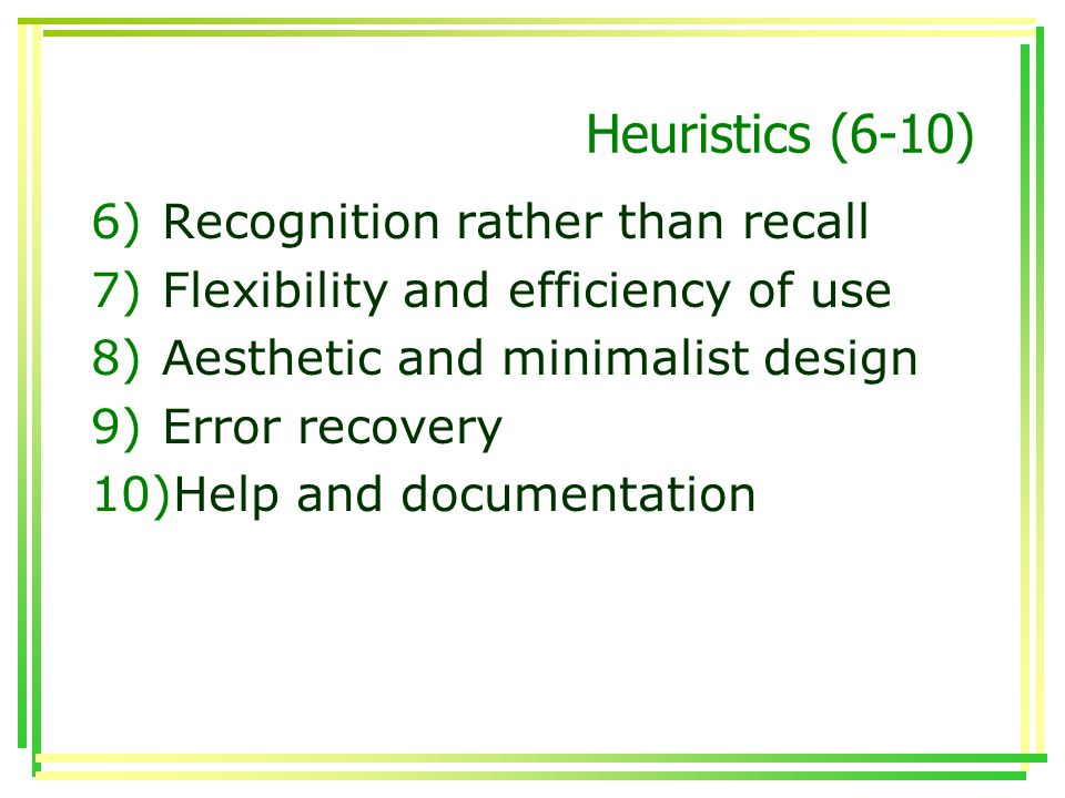 Heuristics (6-10) 6)Recognition rather than recall 7)Flexibility and efficiency of use 8)Aesthetic and minimalist design 9)Error recovery 10)Help and documentation
