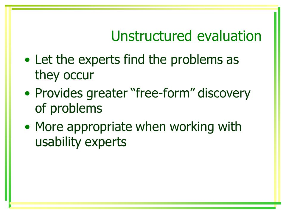 Unstructured evaluation Let the experts find the problems as they occur Provides greater free-form discovery of problems More appropriate when working with usability experts