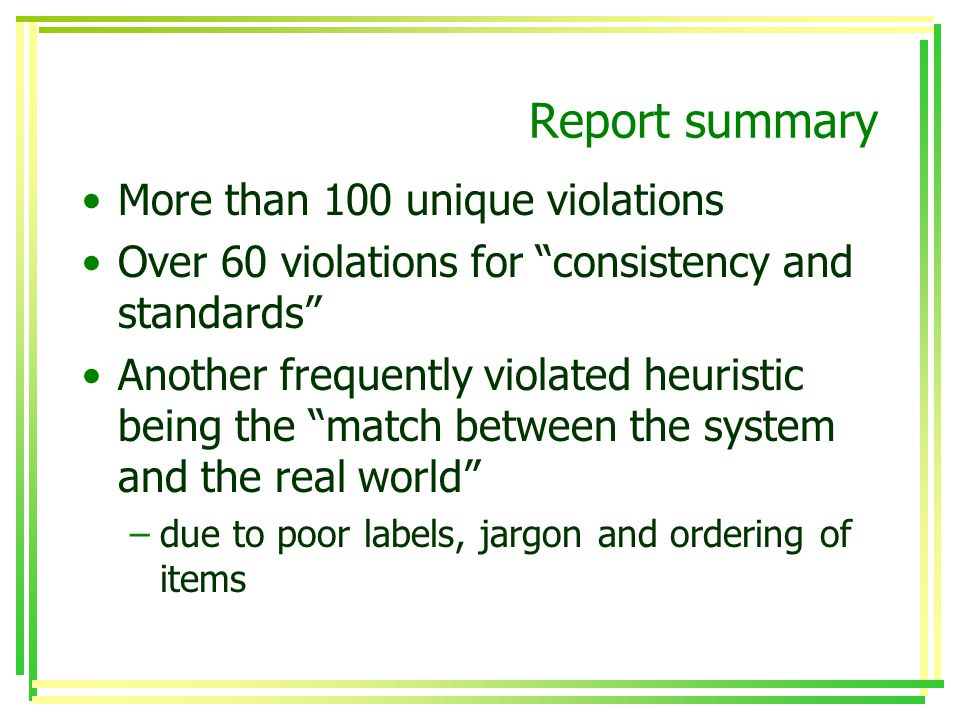 Report summary More than 100 unique violations Over 60 violations for consistency and standards Another frequently violated heuristic being the match between the system and the real world –due to poor labels, jargon and ordering of items