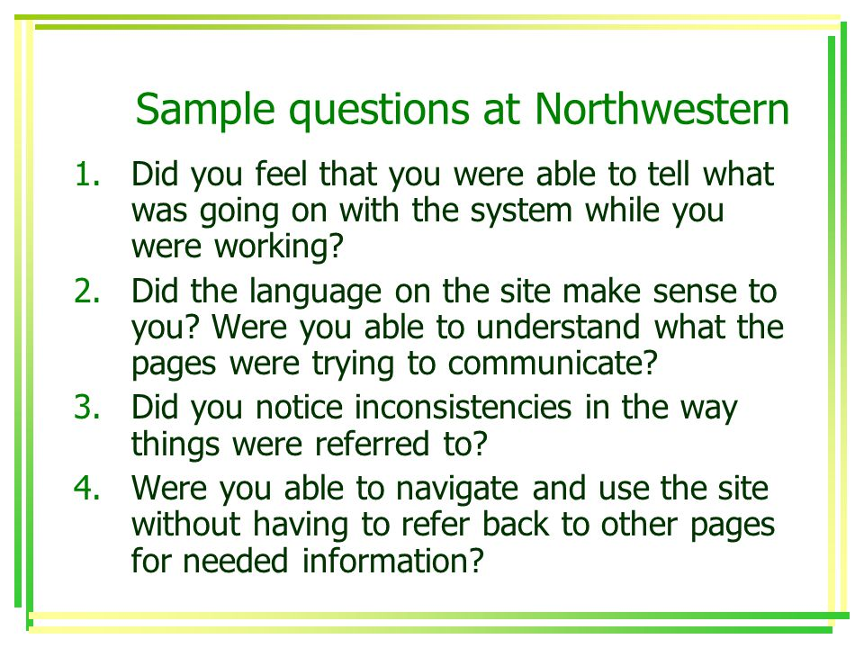 Sample questions at Northwestern 1.Did you feel that you were able to tell what was going on with the system while you were working.