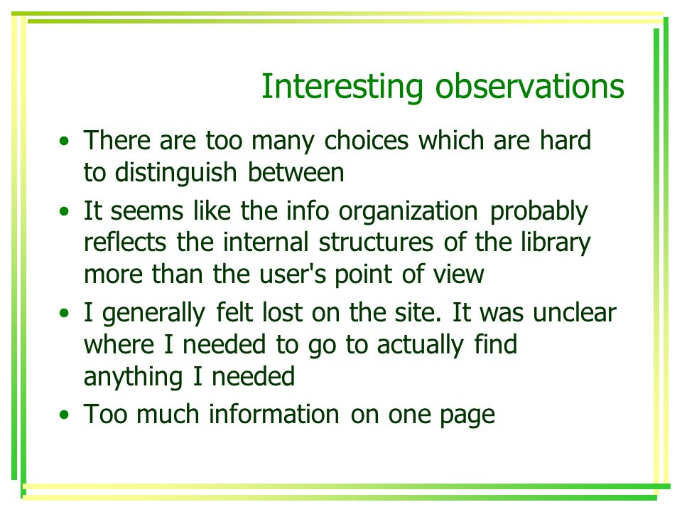Interesting observations There are too many choices which are hard to distinguish between It seems like the info organization probably reflects the internal structures of the library more than the user s point of view I generally felt lost on the site.
