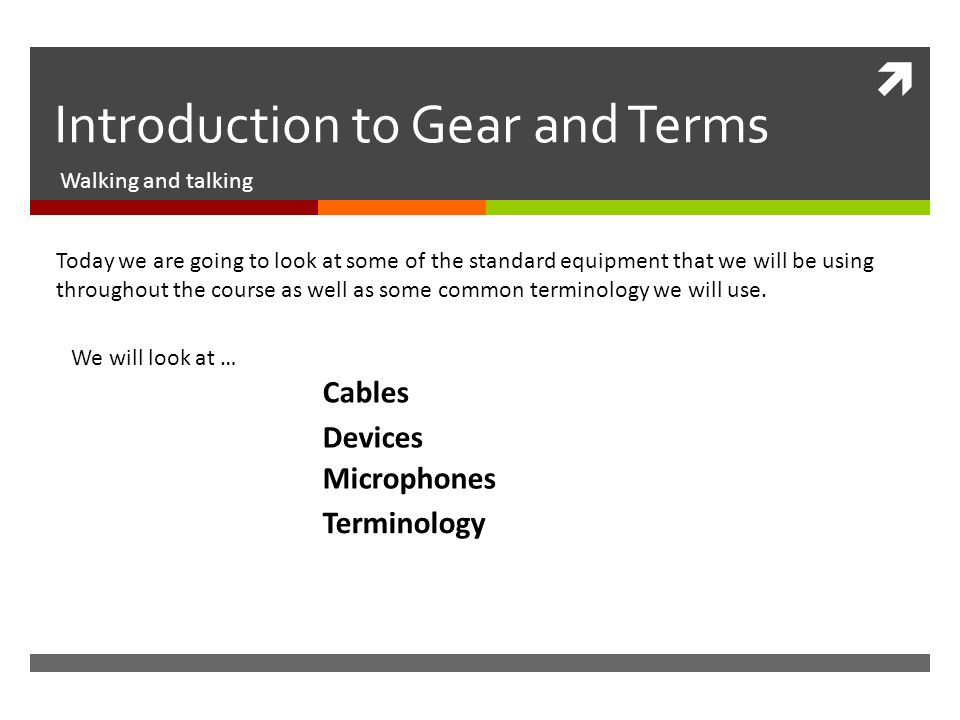  Introduction to Gear and Terms Walking and talking Today we are going to look at some of the standard equipment that we will be using throughout the course as well as some common terminology we will use.