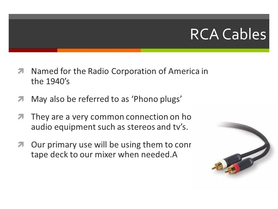 RCA Cables  Named for the Radio Corporation of America in the 1940's  May also be referred to as 'Phono plugs'  They are a very common connection on home audio equipment such as stereos and tv's.