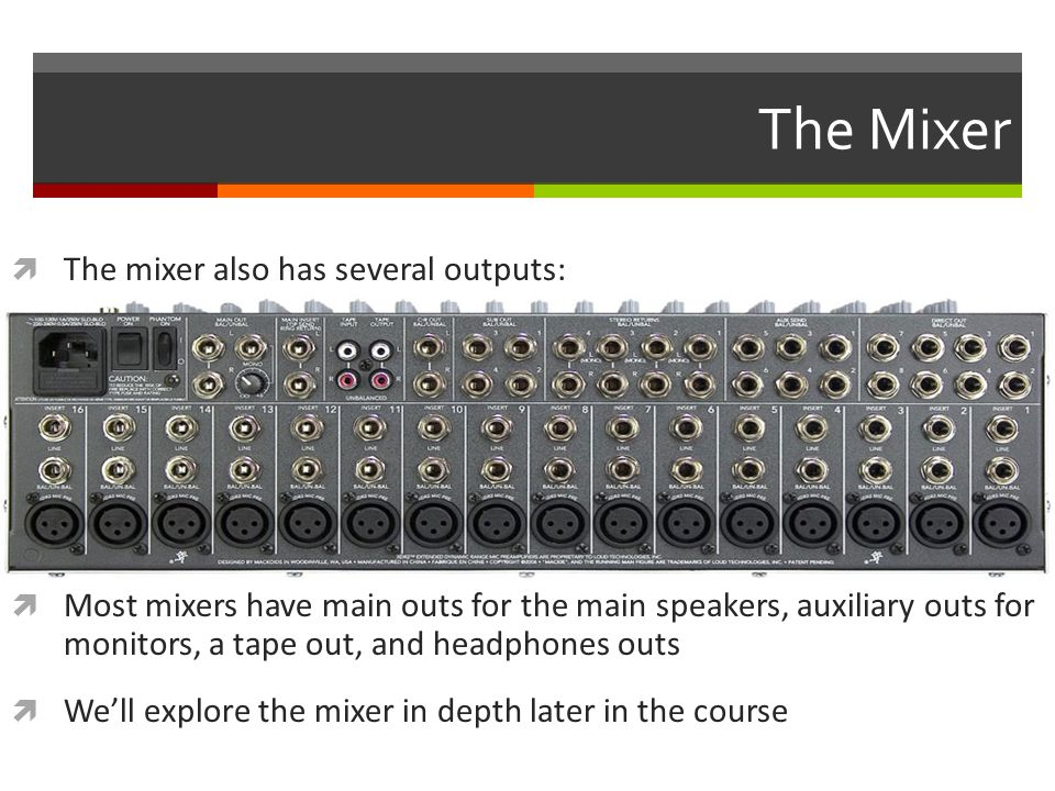 The Mixer  The mixer also has several outputs:  Most mixers have main outs for the main speakers, auxiliary outs for monitors, a tape out, and headphones outs  We'll explore the mixer in depth later in the course