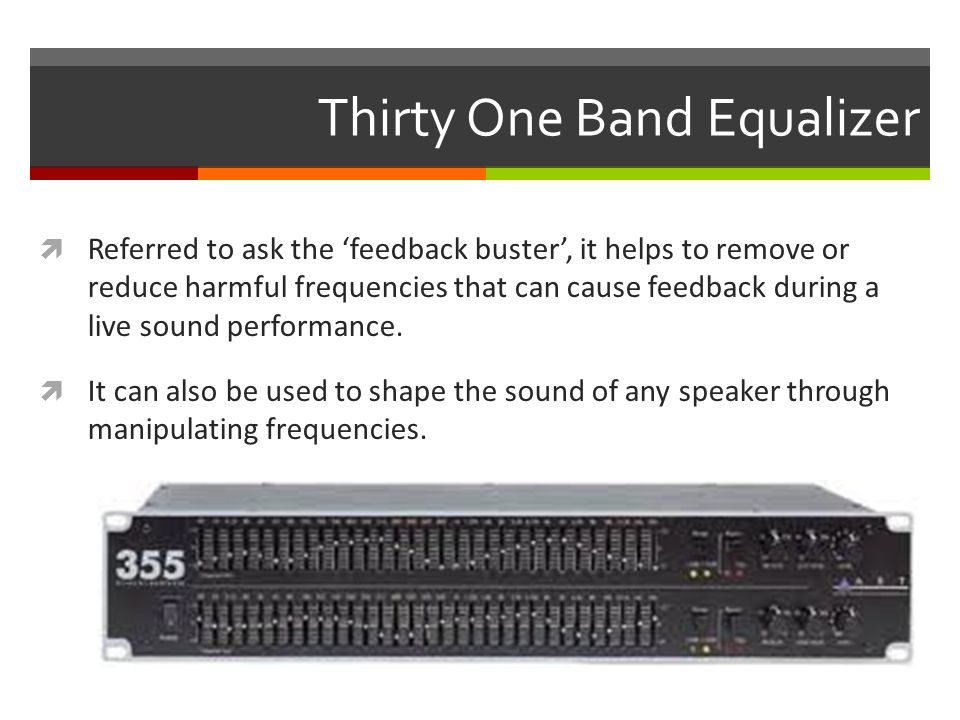 Thirty One Band Equalizer  Referred to ask the 'feedback buster', it helps to remove or reduce harmful frequencies that can cause feedback during a live sound performance.