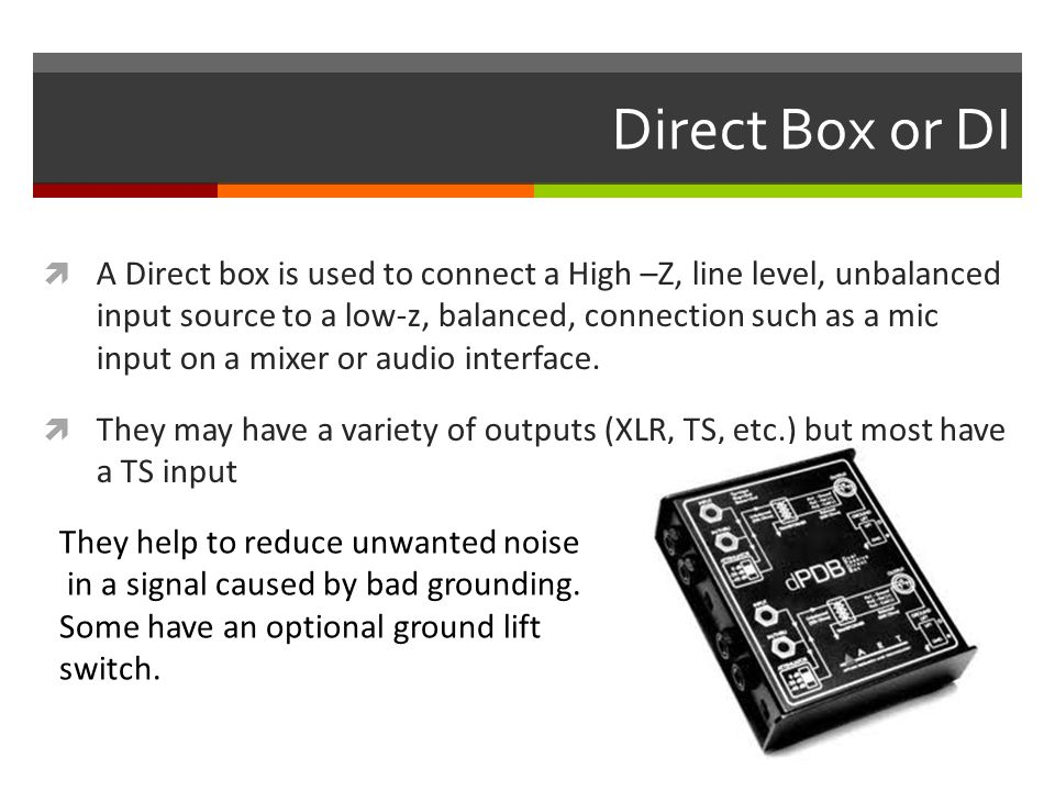 Direct Box or DI  A Direct box is used to connect a High –Z, line level, unbalanced input source to a low-z, balanced, connection such as a mic input on a mixer or audio interface.