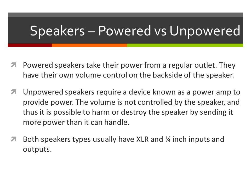 Speakers – Powered vs Unpowered  Powered speakers take their power from a regular outlet.