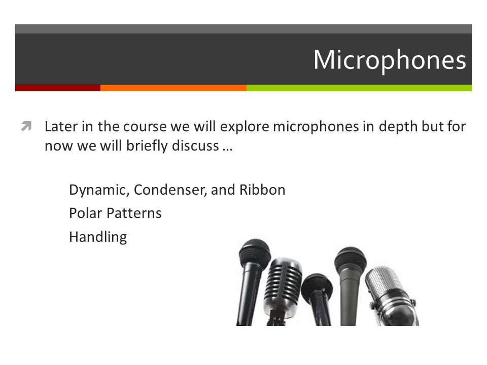 Microphones  Later in the course we will explore microphones in depth but for now we will briefly discuss … Dynamic, Condenser, and Ribbon Polar Patterns Handling