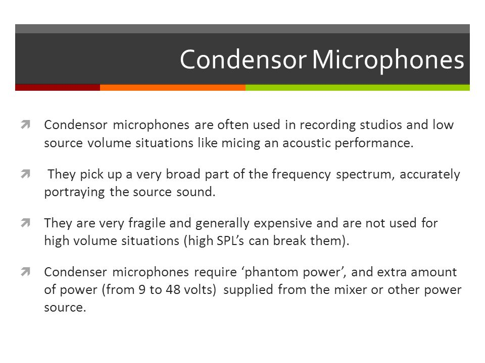 Condensor Microphones  Condensor microphones are often used in recording studios and low source volume situations like micing an acoustic performance.