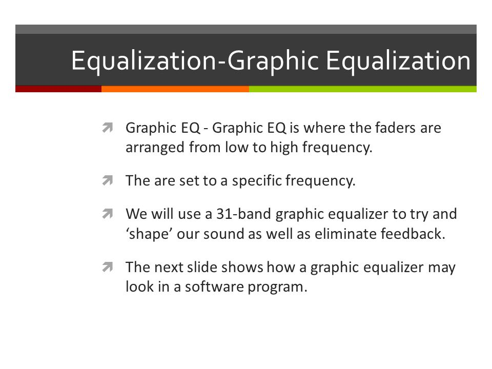 Equalization-Graphic Equalization  Graphic EQ - Graphic EQ is where the faders are arranged from low to high frequency.