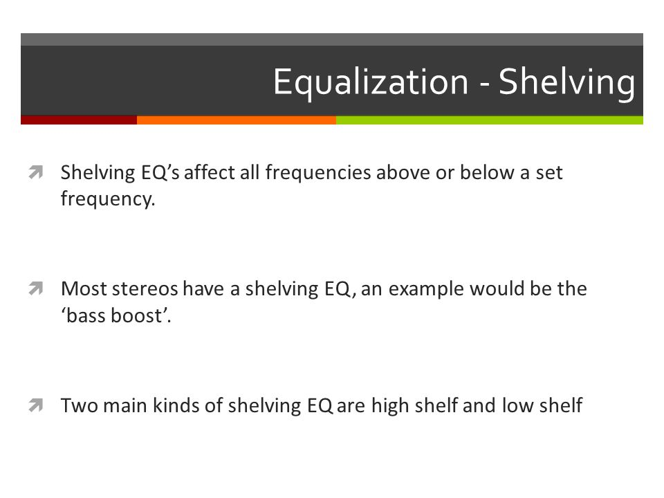 Equalization - Shelving  Shelving EQ's affect all frequencies above or below a set frequency.