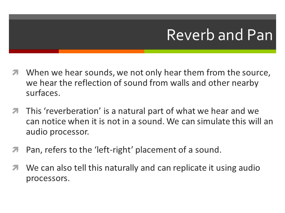 Reverb and Pan  When we hear sounds, we not only hear them from the source, we hear the reflection of sound from walls and other nearby surfaces.