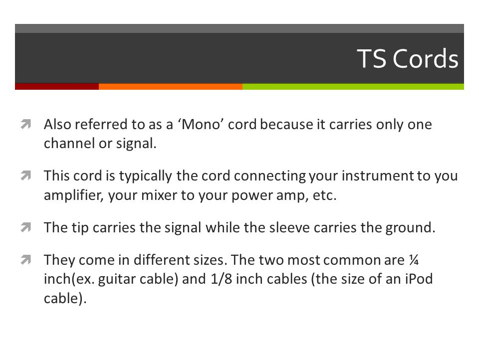 TS Cords  Also referred to as a 'Mono' cord because it carries only one channel or signal.