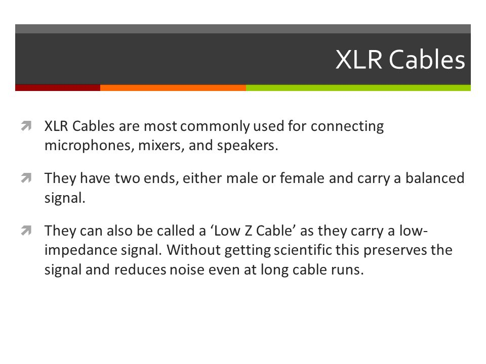 XLR Cables  XLR Cables are most commonly used for connecting microphones, mixers, and speakers.