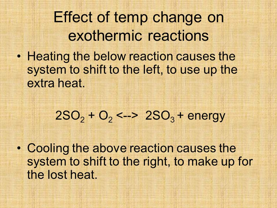 Effect of temp change on exothermic reactions Heating the below reaction causes the system to shift to the left, to use up the extra heat.
