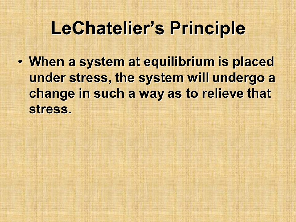 LeChatelier's Principle When a system at equilibrium is placed under stress, the system will undergo a change in such a way as to relieve that stress.When a system at equilibrium is placed under stress, the system will undergo a change in such a way as to relieve that stress.