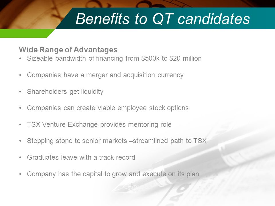 Benefits to QT candidates Wide Range of Advantages Sizeable bandwidth of financing from $500k to $20 million Companies have a merger and acquisition currency Shareholders get liquidity Companies can create viable employee stock options TSX Venture Exchange provides mentoring role Stepping stone to senior markets –streamlined path to TSX Graduates leave with a track record Company has the capital to grow and execute on its plan