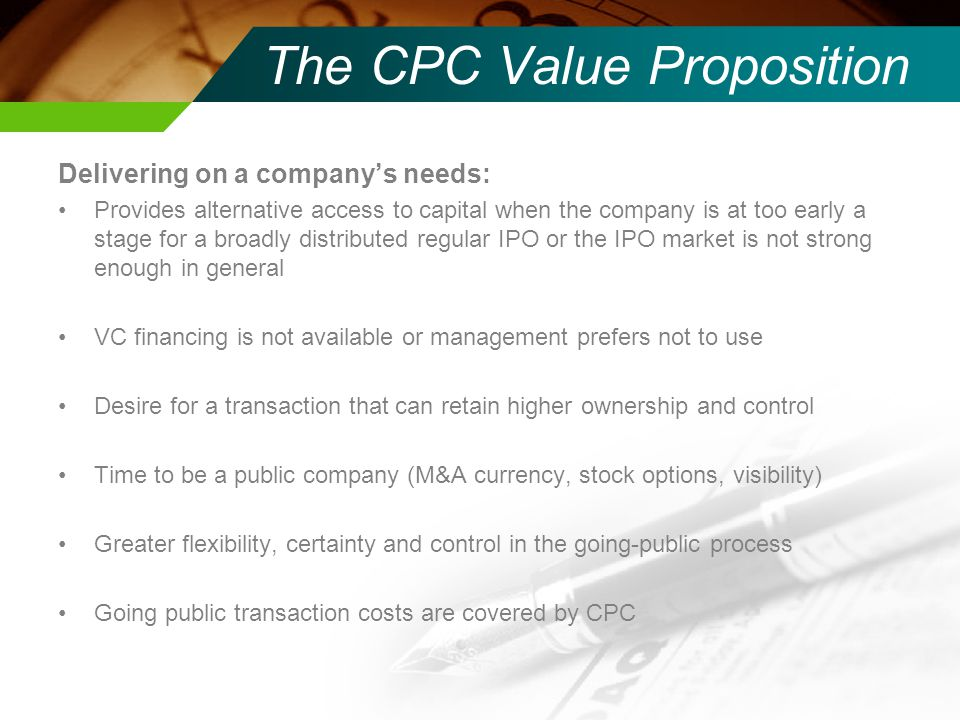 The CPC Value Proposition Delivering on a company's needs: Provides alternative access to capital when the company is at too early a stage for a broadly distributed regular IPO or the IPO market is not strong enough in general VC financing is not available or management prefers not to use Desire for a transaction that can retain higher ownership and control Time to be a public company (M&A currency, stock options, visibility) Greater flexibility, certainty and control in the going-public process Going public transaction costs are covered by CPC