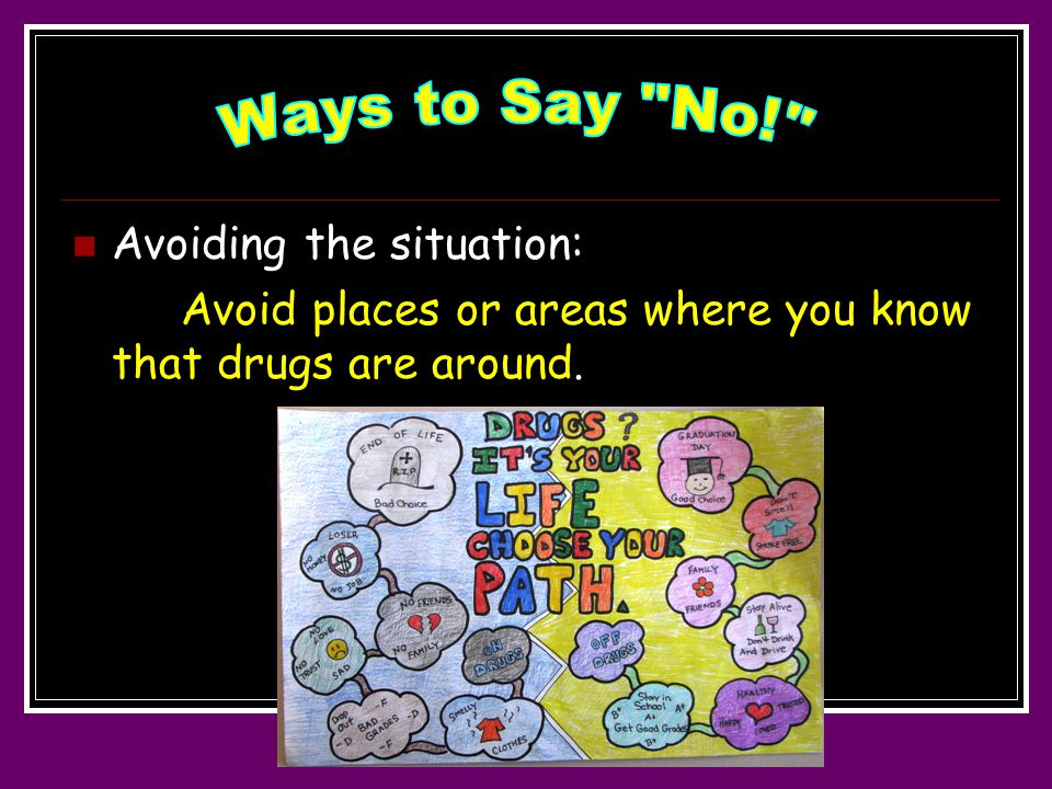 Avoiding the situation: Avoid places or areas where you know that drugs are around.