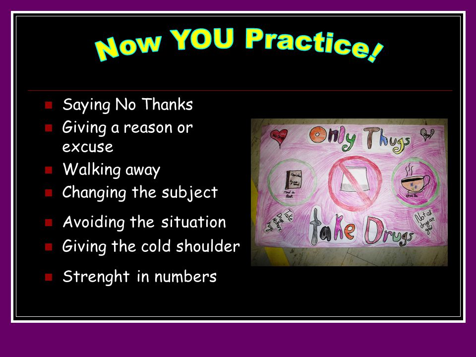 Saying No Thanks Giving a reason or excuse Walking away Changing the subject Avoiding the situation Giving the cold shoulder Strenght in numbers