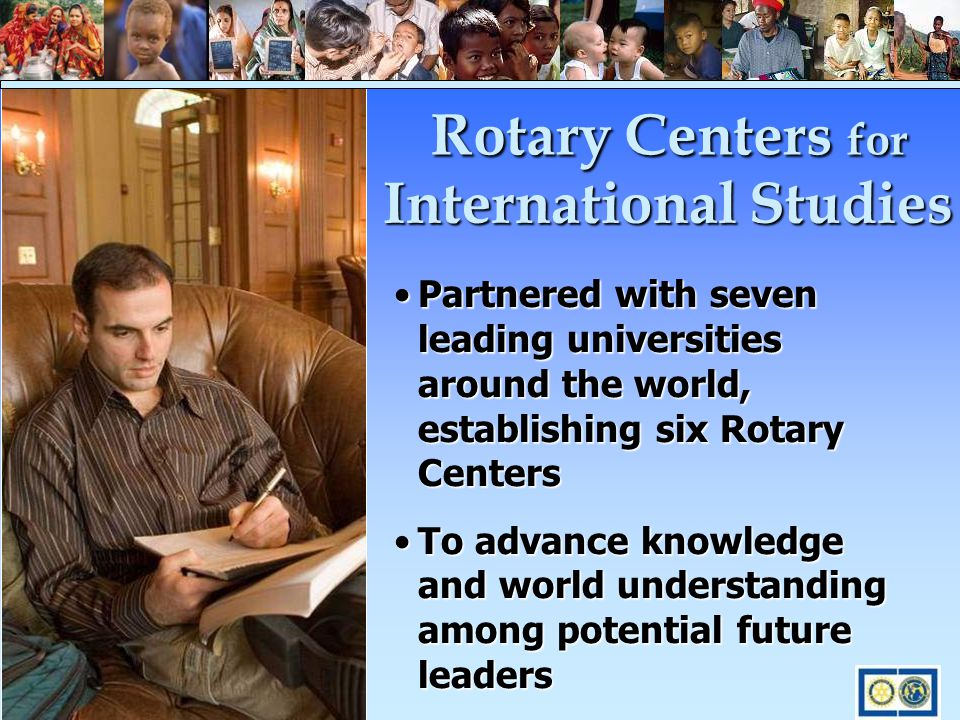 Partnered with seven leading universities around the world, establishing six Rotary CentersPartnered with seven leading universities around the world, establishing six Rotary Centers To advance knowledge and world understanding among potential future leadersTo advance knowledge and world understanding among potential future leaders Rotary Centers for International Studies