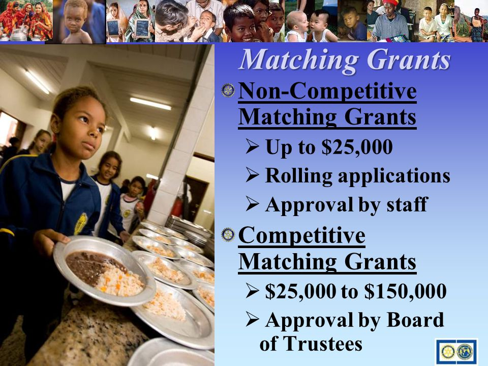 Matching Grants Matching Grants Non-Competitive Matching Grants  Up to $25,000  Rolling applications  Approval by staff Competitive Matching Grants  $25,000 to $150,000  Approval by Board of Trustees