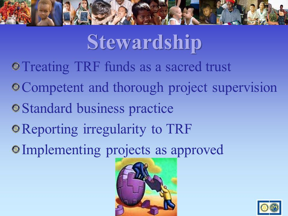Stewardship Treating TRF funds as a sacred trust Competent and thorough project supervision Standard business practice Reporting irregularity to TRF Implementing projects as approved