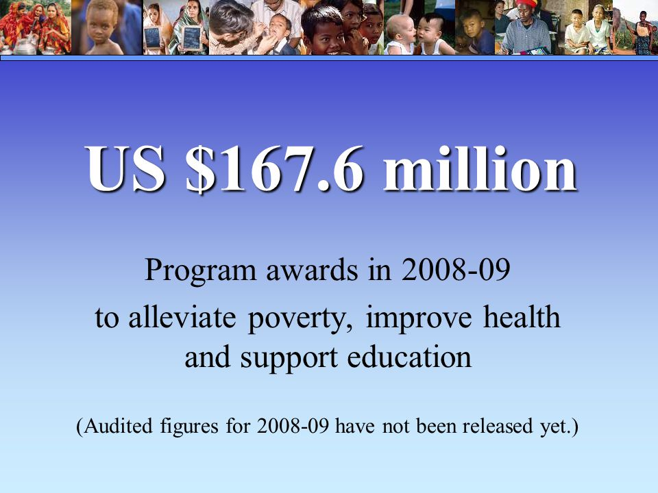US $167.6 million Program awards in 2008-09 to alleviate poverty, improve health and support education (Audited figures for 2008-09 have not been released yet.)