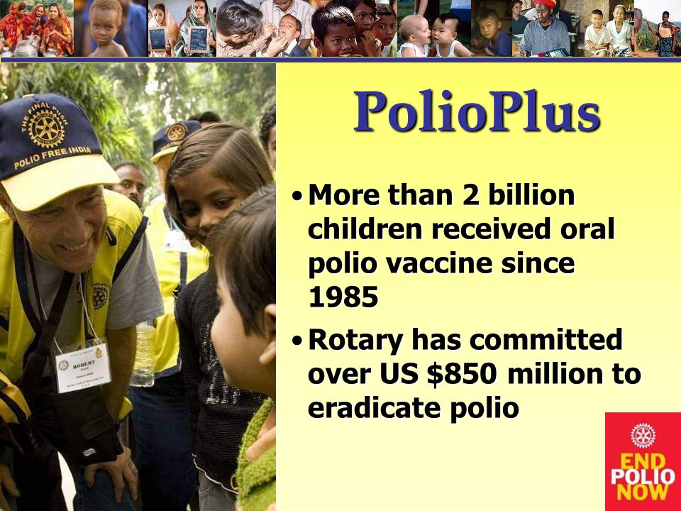 PolioPlus More than 2 billion children received oral polio vaccine since 1985More than 2 billion children received oral polio vaccine since 1985 Rotary has committed over US $850 million to eradicate polioRotary has committed over US $850 million to eradicate polio