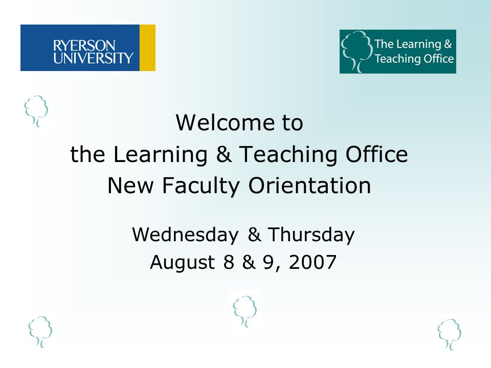 Welcome to the Learning & Teaching Office New Faculty Orientation Wednesday & Thursday August 8 & 9, 2007